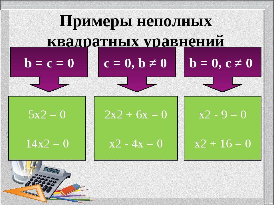 Примеры неполных квадратных уравнений b = c = 0 c = 0, b ≠ 0 b = 0, c ≠ 0 5x2...
