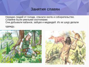 Нередко людей от голода, спасали охота и собирательство. Славяне были умелыми
