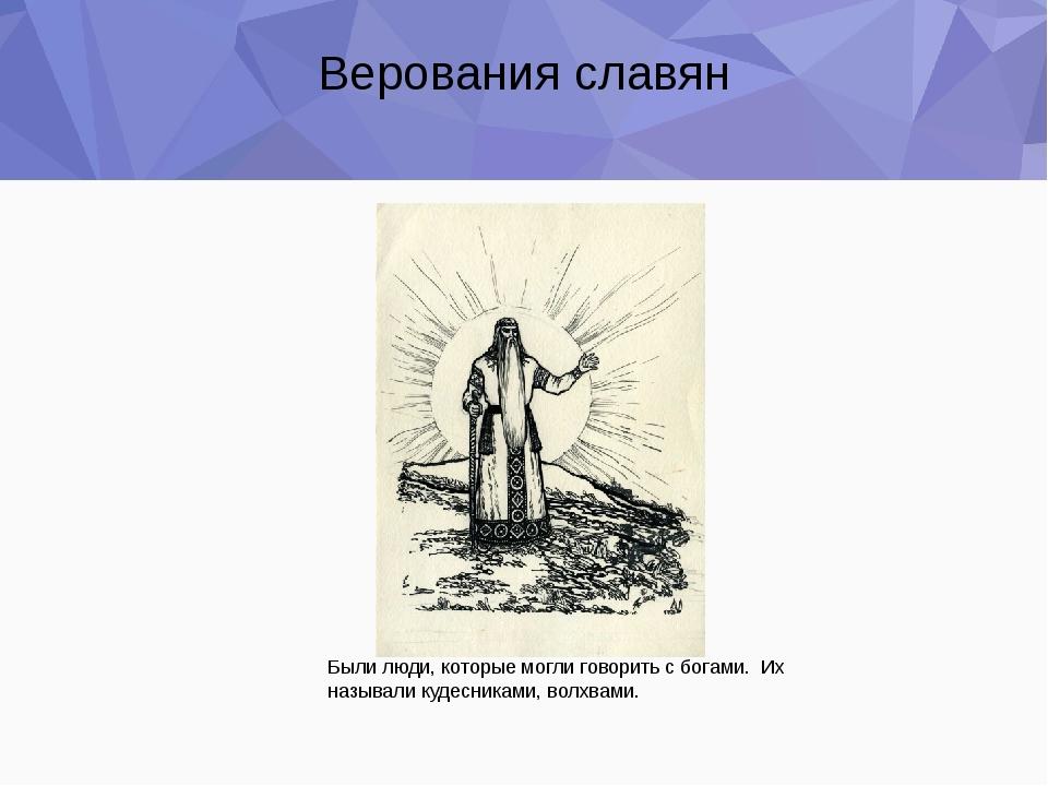 Верования славян Были люди, которые могли говорить с богами. Их называли куде...