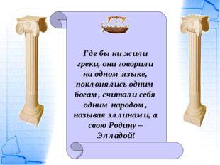 Где бы ни жили греки, они говорили на одном языке, поклонялись одним богам, с