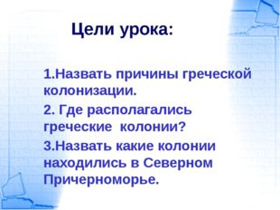 Цели урока: 1.Назвать причины греческой колонизации. 2. Где располагались гре