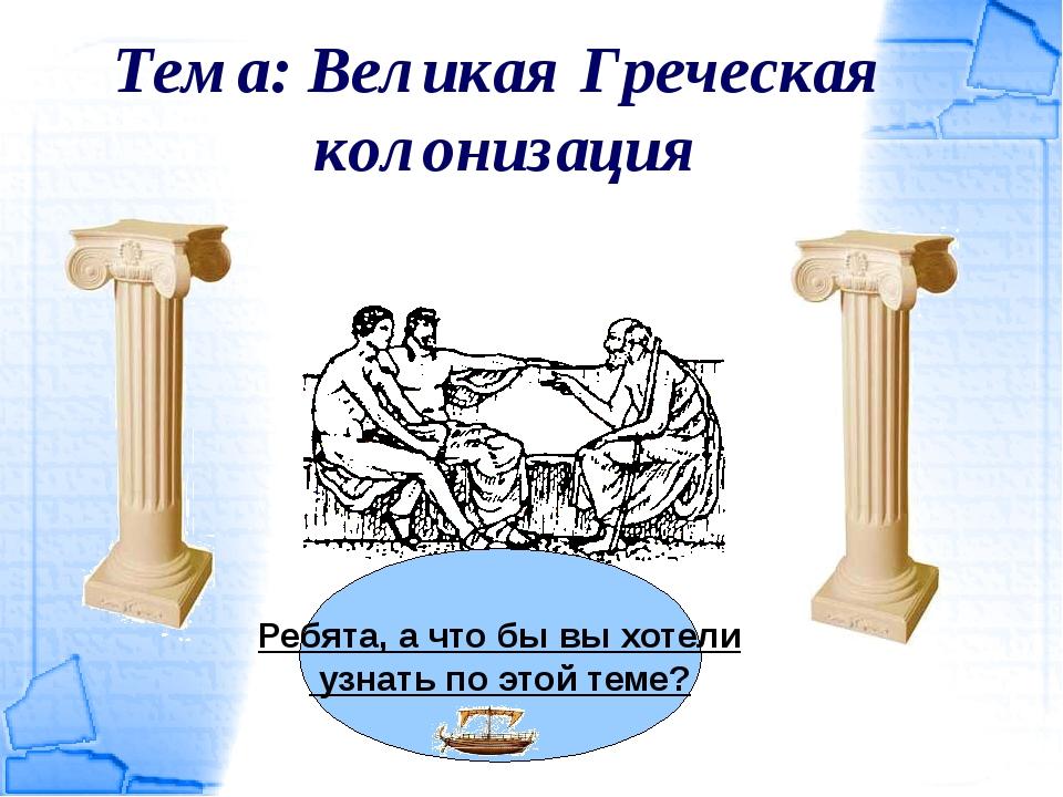 Тема: Великая Греческая колонизация Ребята, а что бы вы хотели узнать по этой...