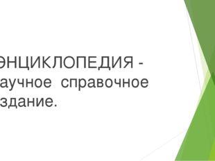 ЭНЦИКЛОПЕДИЯ - научное справочное издание.