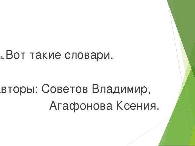 Тема. Вот такие словари. Авторы: Советов Владимир, Агафонова Ксения. Руководи...