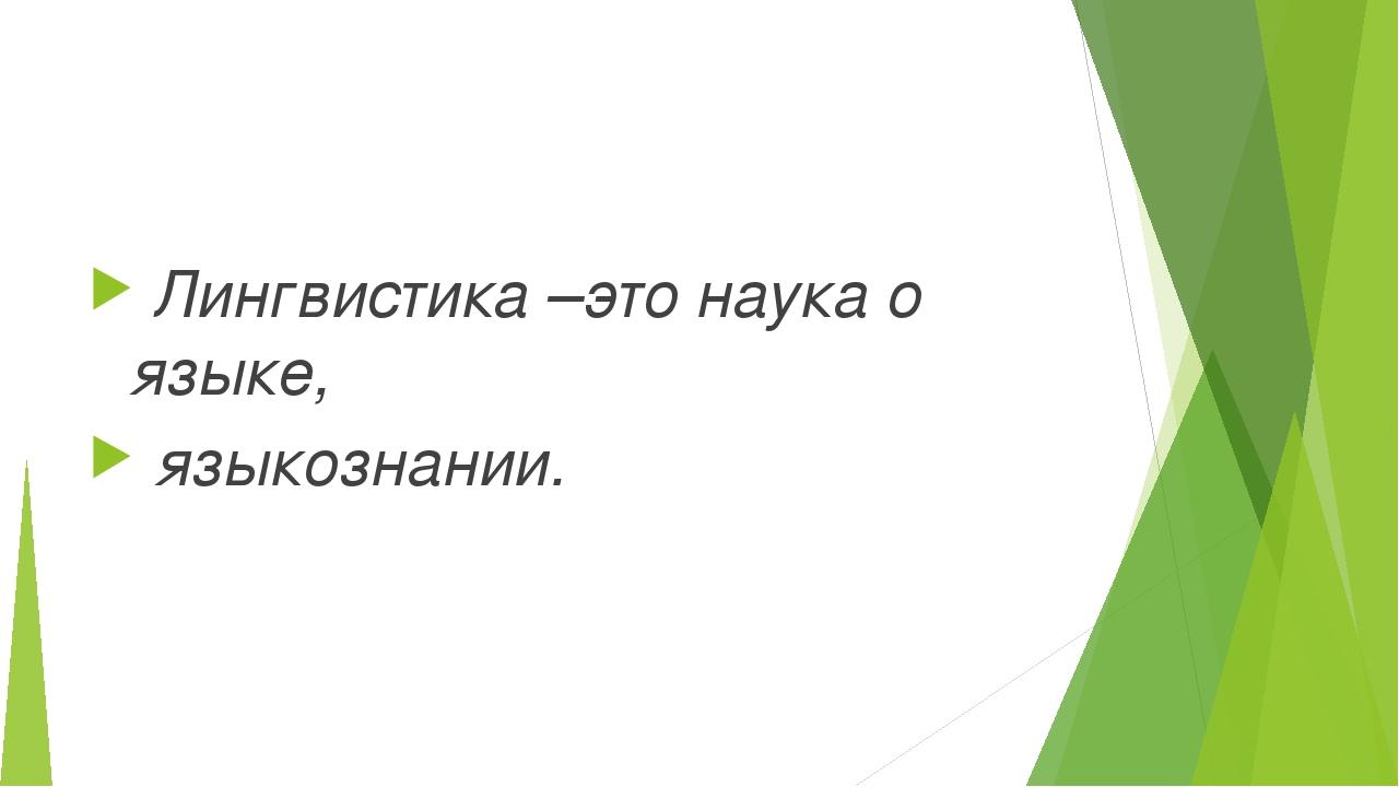 Лингвистика –это наука о языке, языкознании.