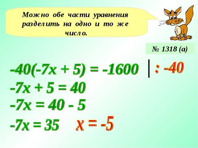Можно обе части уравнения разделить на одно и то же число. № 1318 (а)