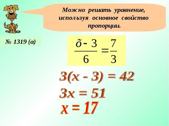 Можно решать уравнение, используя основное свойство пропорции. № 1319 (а)