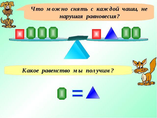 Что можно снять с каждой чаши, не нарушая равновесия? Какое равенство мы полу...