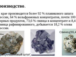 Производство. В крае производится более 92 % плавикового шпата России, 64 % в