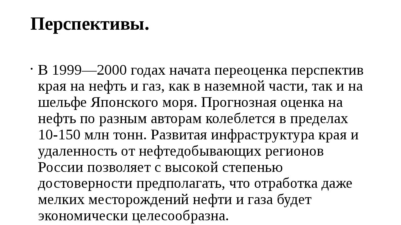 Перспективы. В 1999—2000 годах начата переоценка перспектив края на нефть и г...