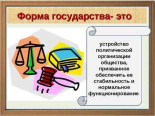 * Форма государства- это устройство политической организации общества, призва
