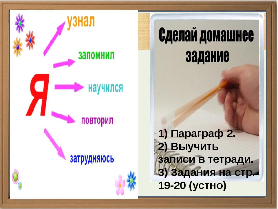 * 1) Параграф 2. 2) Выучить записи в тетради. 3) Задания на стр. 19-20 (устно)