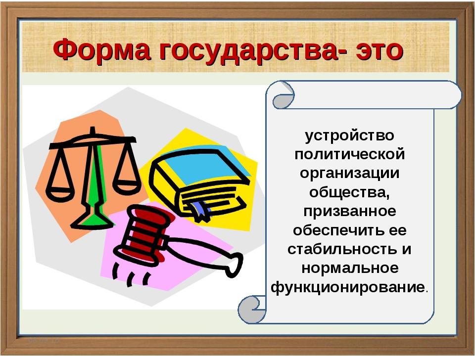 * Форма государства- это устройство политической организации общества, призва...