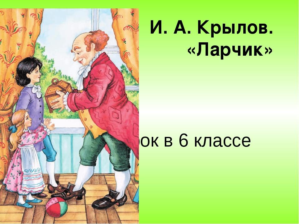 И. А. Крылов. «Ларчик» Урок в 6 классе