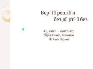 Бер Түрештән без дүртәүбез Х.Әюпкә – якташка, авылдашка, туганга Ләбиб Лерон