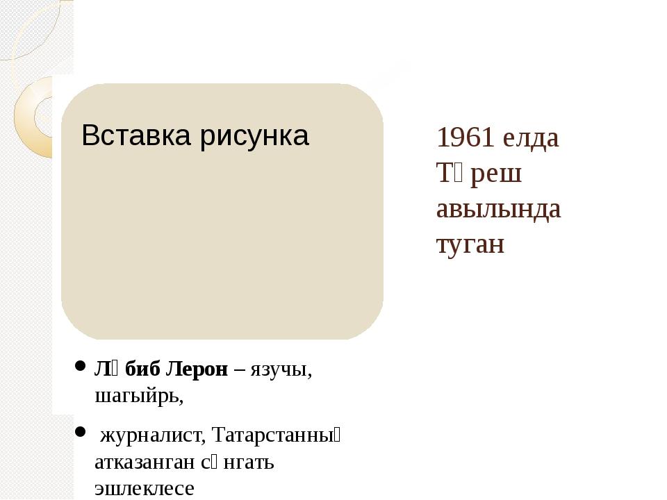 1961 елда Түреш авылында туган Ләбиб Лерон – язучы, шагыйрь, журналист, Татар...