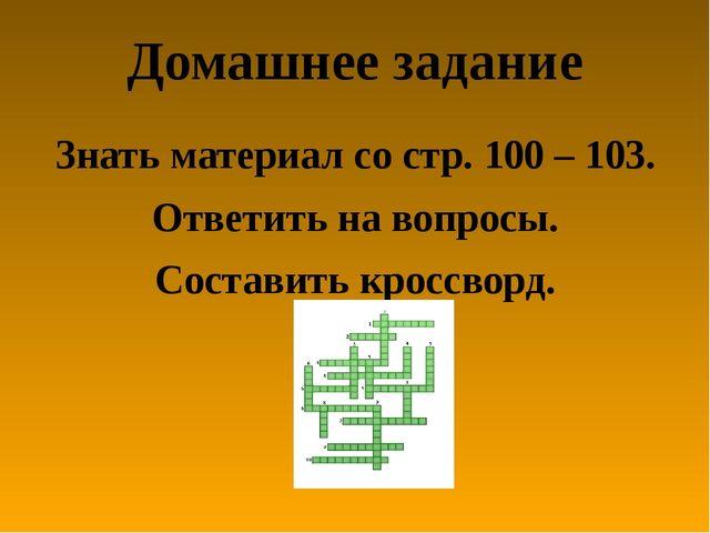 Домашнее задание Знать материал со стр. 100 – 103. Ответить на вопросы. Соста...