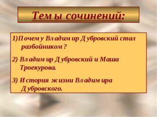 Темы сочинений: Почему Владимир Дубровский стал разбойником? 2) Владимир Дубр