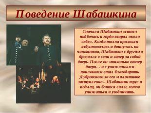 Поведение Шабашкина Сначала Шабашкин «стоял подбочась и гордо взирал около се