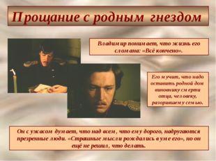 Прощание с родным гнездом Владимир понимает, что жизнь его сломана: «Всё конч