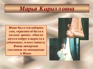 Марья Кирилловна Маше было семнадцать лет, «красота её была в полном цвете».