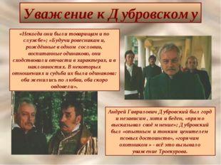 Уважение к Дубровскому «Некогда они были товарищами по службе»; «Будучи ровес