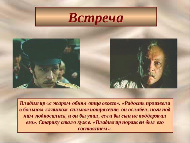 Встреча Владимир «с жаром обнял отца своего». «Радость произвела в больном сл...