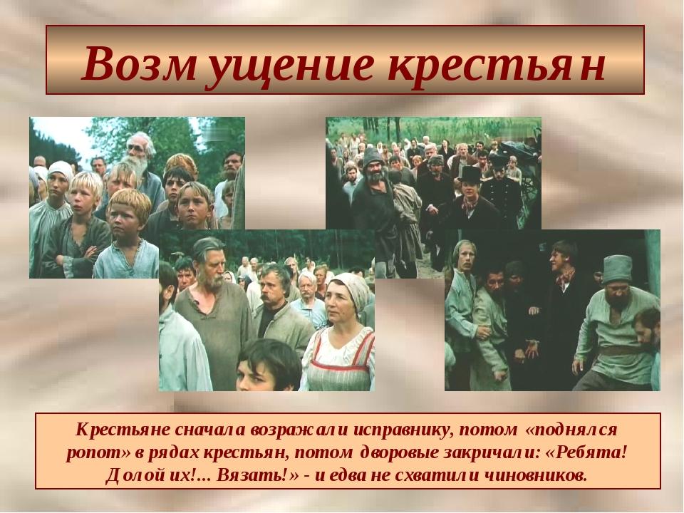 Возмущение крестьян Крестьяне сначала возражали исправнику, потом «поднялся р...