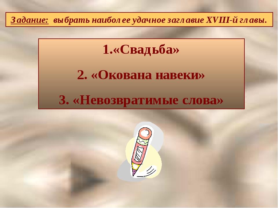 Задание: выбрать наиболее удачное заглавие XVIII-й главы. «Свадьба» 2. «Окова...