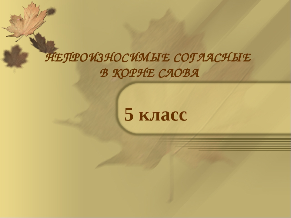 НЕПРОИЗНОСИМЫЕ СОГЛАСНЫЕ В КОРНЕ СЛОВА 5 класс
