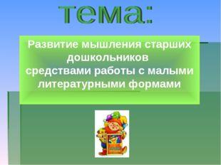 Развитие мышления старших дошкольников средствами работы с малыми литературны