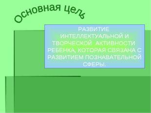РАЗВИТИЕ ИНТЕЛЛЕКТУАЛЬНОЙ И ТВОРЧЕСКОЙ АКТИВНОСТИ РЕБЕНКА, КОТОРАЯ СВЯЗАНА С