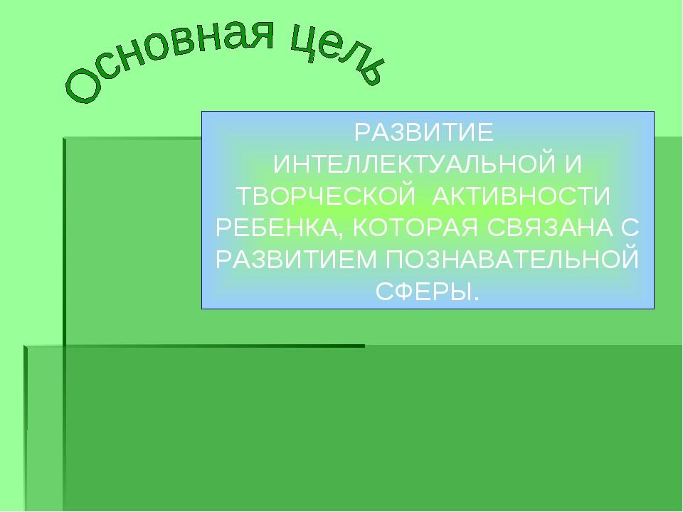 РАЗВИТИЕ ИНТЕЛЛЕКТУАЛЬНОЙ И ТВОРЧЕСКОЙ АКТИВНОСТИ РЕБЕНКА, КОТОРАЯ СВЯЗАНА С...