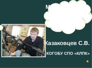 Моя профессия Казаковцев С.В. КОГОБУ СПО «КЛПК»