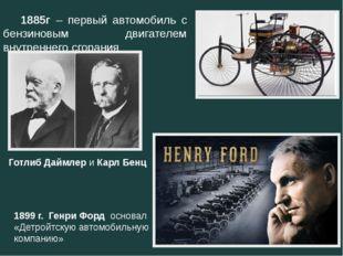 1885г – первый автомобиль с бензиновым двигателем внутреннего сгорания Готл