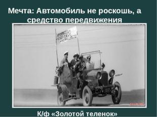 Мечта: Автомобиль не роскошь, а средство передвижения К/ф «Золотой теленок»
