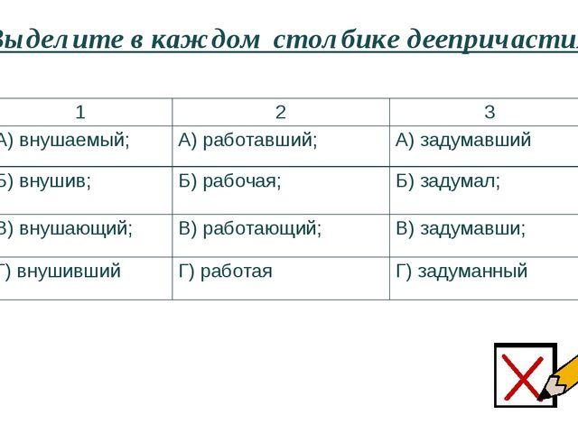 Выделите в каждом столбике деепричастия: 1 2 3 А) внушаемый; А) работавший; А...