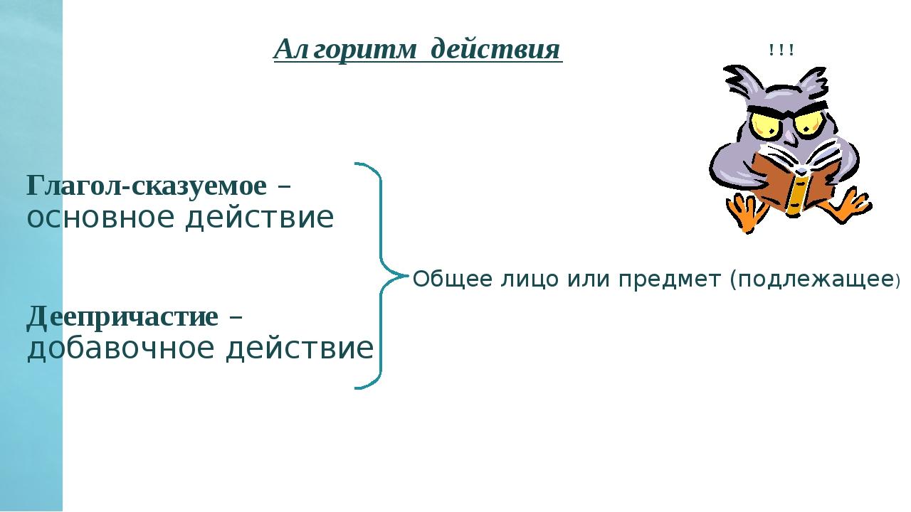 Алгоритм действия Глагол-сказуемое – основное действие Деепричастие – добавоч...