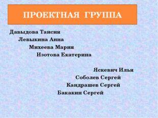 ПРОЕКТНАЯ ГРУППА Давыдова Таисия Левыкина Анна Михеева Мария Изотова Екатерин