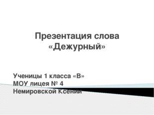 Презентация слова «Дежурный» Ученицы 1 класса «В» МОУ лицея № 4 Немировской К