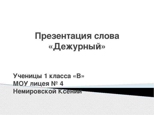 Презентация слова «Дежурный» Ученицы 1 класса «В» МОУ лицея № 4 Немировской К...