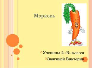 Морковь Ученицы 2 «В» класса Звягиной Виктории
