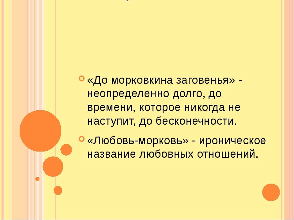 Фразеологизм «До морковкина заговенья» - неопределенно долго, до времени, кот...