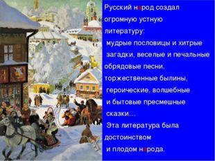 Русский народ создал огромную устную литературу: мудрые пословицы и хитрые за