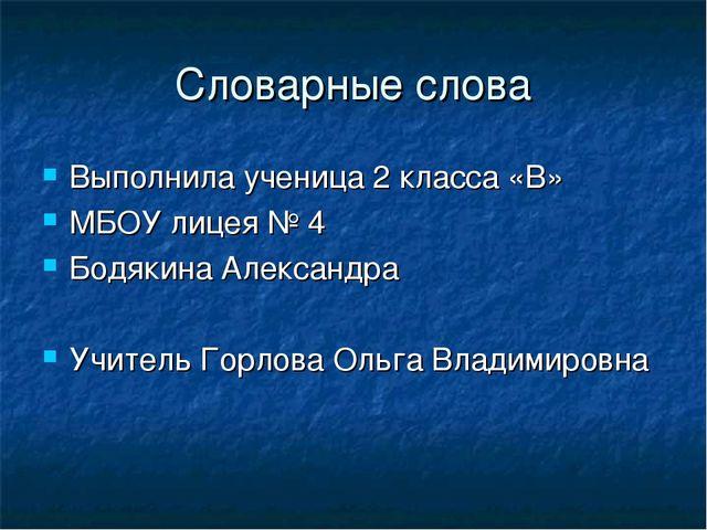 Словарные слова Выполнила ученица 2 класса «В» МБОУ лицея № 4 Бодякина Алекса...