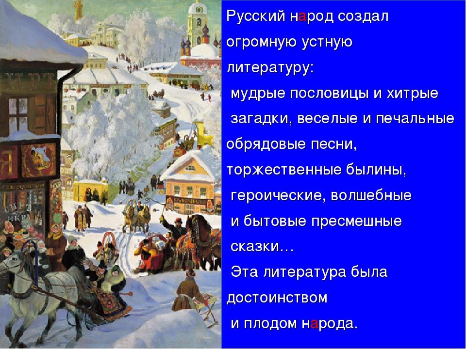 Русский народ создал огромную устную литературу: мудрые пословицы и хитрые за...