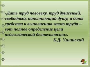 «Дать труд человеку, труд душевный, свободный, наполняющий душу, и дать сред