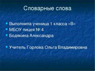 Словарные слова Выполнила ученица 1 класса «В» МБОУ лицея № 4 Бодякина Алекса