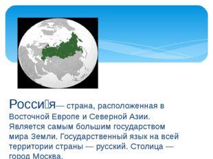 Росси́я— страна, расположенная в Восточной Европе и Северной Азии. Является с
