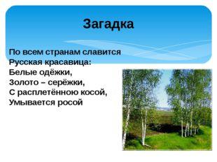 По всем странам славится Русская красавица: Белые одёжки, Золото – серёжки,